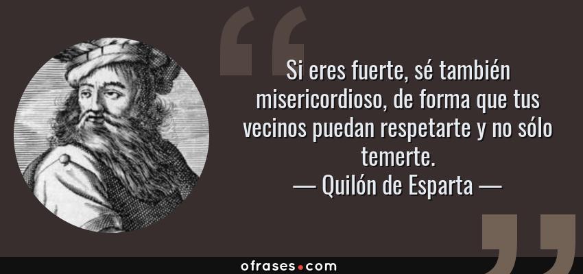 Frases de Quilón de Esparta - Si eres fuerte, sé también misericordioso, de forma que tus vecinos puedan respetarte y no sólo temerte.