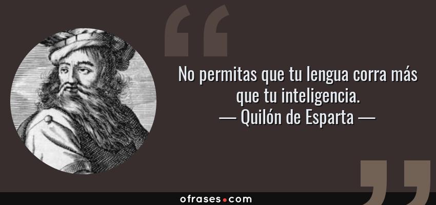 Frases de Quilón de Esparta - No permitas que tu lengua corra más que tu inteligencia.