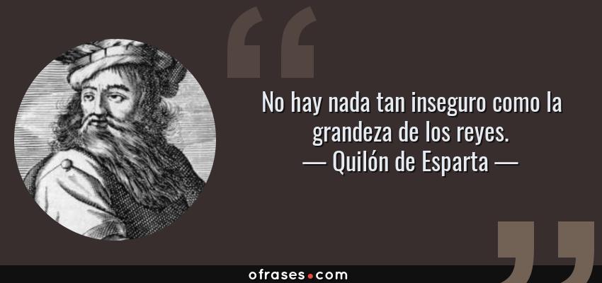 Frases de Quilón de Esparta - No hay nada tan inseguro como la grandeza de los reyes.