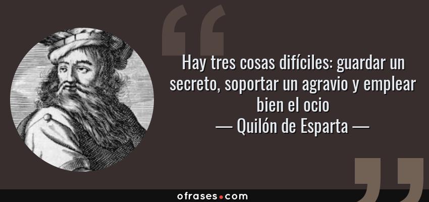 Frases de Quilón de Esparta - Hay tres cosas difíciles: guardar un secreto, soportar un agravio y emplear bien el ocio