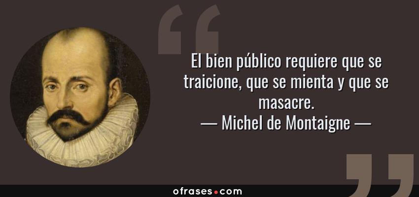 Frases de Michel de Montaigne - El bien público requiere que se traicione, que se mienta y que se masacre.