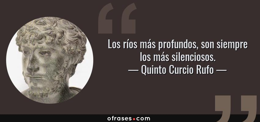 Frases de Quinto Curcio Rufo - Los ríos más profundos, son siempre los más silenciosos.