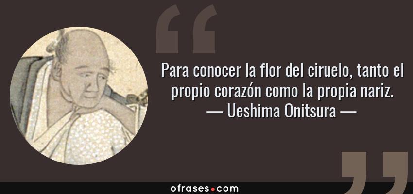 Frases de Ueshima Onitsura - Para conocer la flor del ciruelo, tanto el propio corazón como la propia nariz.