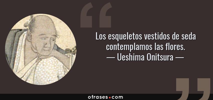 Frases de Ueshima Onitsura - Los esqueletos vestidos de seda contemplamos las flores.