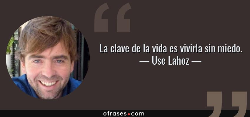 Frases de Use Lahoz - La clave de la vida es vivirla sin miedo.