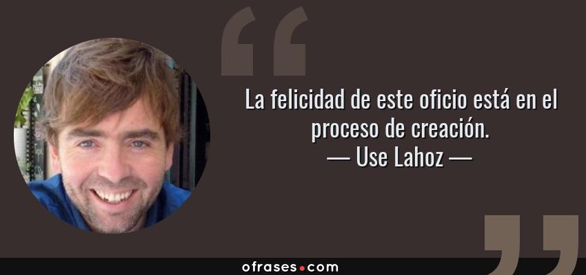 Frases de Use Lahoz - La felicidad de este oficio está en el proceso de creación.