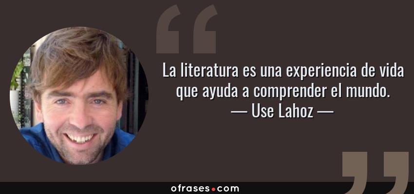 Frases de Use Lahoz - La literatura es una experiencia de vida que ayuda a comprender el mundo.