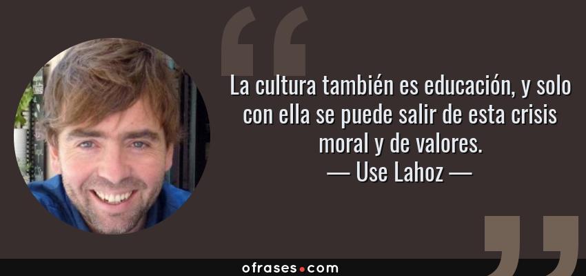 Frases de Use Lahoz - La cultura también es educación, y solo con ella se puede salir de esta crisis moral y de valores.