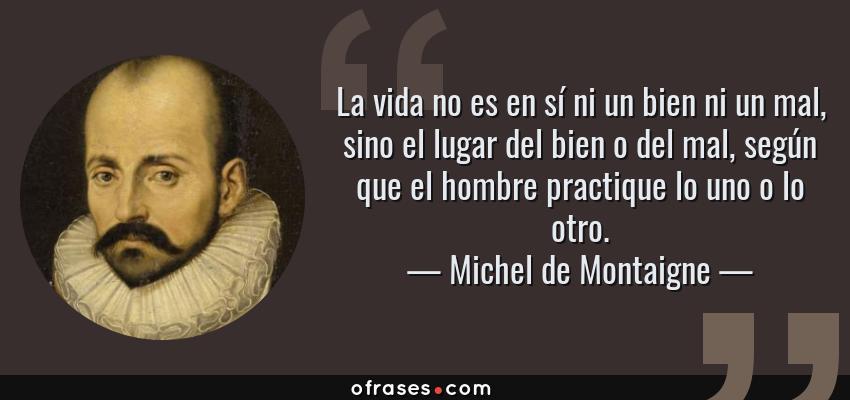 Frases de Michel de Montaigne - La vida no es en sí ni un bien ni un mal, sino el lugar del bien o del mal, según que el hombre practique lo uno o lo otro.