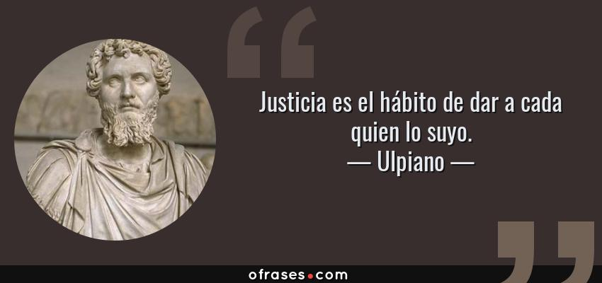 Frases de Ulpiano - Justicia es el hábito de dar a cada quien lo suyo.