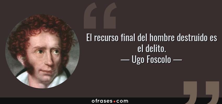 Frases de Ugo Foscolo - El recurso final del hombre destruido es el delito.