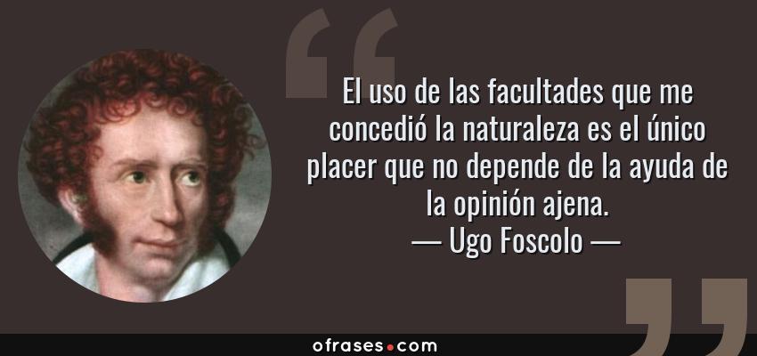 Frases de Ugo Foscolo - El uso de las facultades que me concedió la naturaleza es el único placer que no depende de la ayuda de la opinión ajena.
