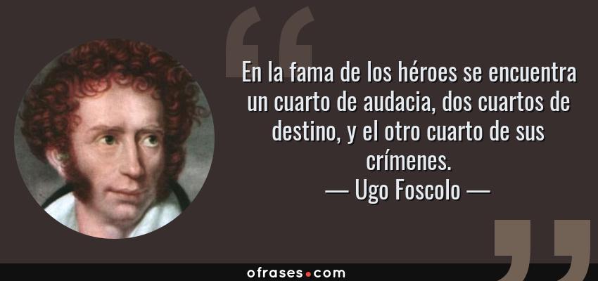 Frases de Ugo Foscolo - En la fama de los héroes se encuentra un cuarto de audacia, dos cuartos de destino, y el otro cuarto de sus crímenes.