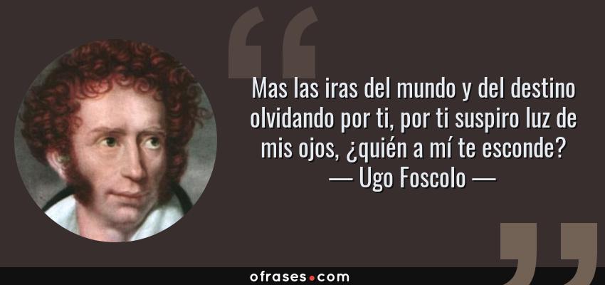 Frases de Ugo Foscolo - Mas las iras del mundo y del destino olvidando por ti, por ti suspiro luz de mis ojos, ¿quién a mí te esconde?