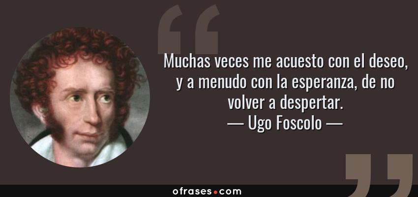 Frases de Ugo Foscolo - Muchas veces me acuesto con el deseo, y a menudo con la esperanza, de no volver a despertar.