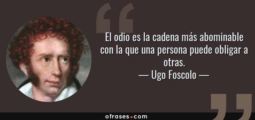 Frases de Ugo Foscolo - El odio es la cadena más abominable con la que una persona puede obligar a otras.