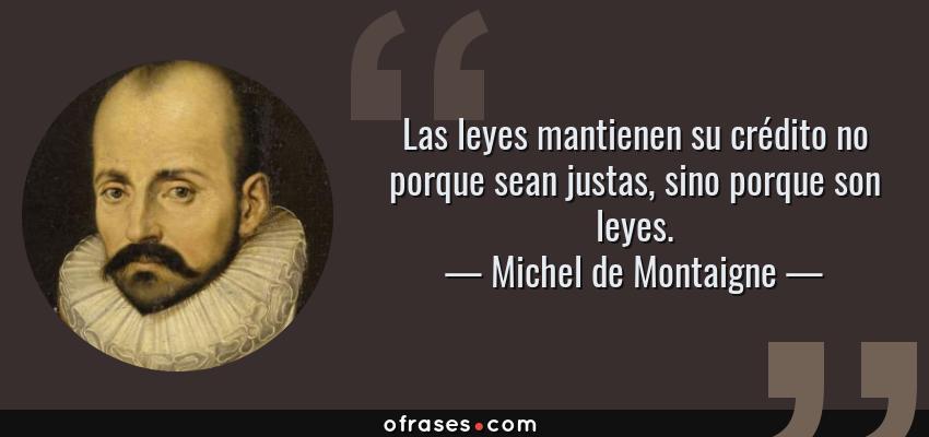 Frases de Michel de Montaigne - Las leyes mantienen su crédito no porque sean justas, sino porque son leyes.