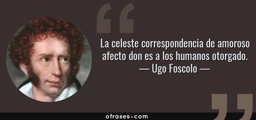 Frases de Ugo Foscolo - La celeste correspondencia de amoroso afecto don es a los humanos otorgado.