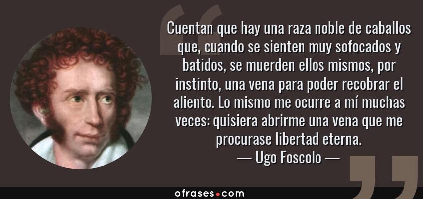 Frases de Ugo Foscolo - Cuentan que hay una raza noble de caballos que, cuando se sienten muy sofocados y batidos, se muerden ellos mismos, por instinto, una vena para poder recobrar el aliento. Lo mismo me ocurre a mí muchas veces: quisiera abrirme una vena que me procurase libertad eterna.