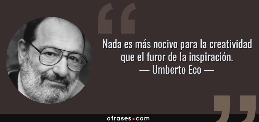 Frases de Umberto Eco - Nada es más nocivo para la creatividad que el furor de la inspiración.