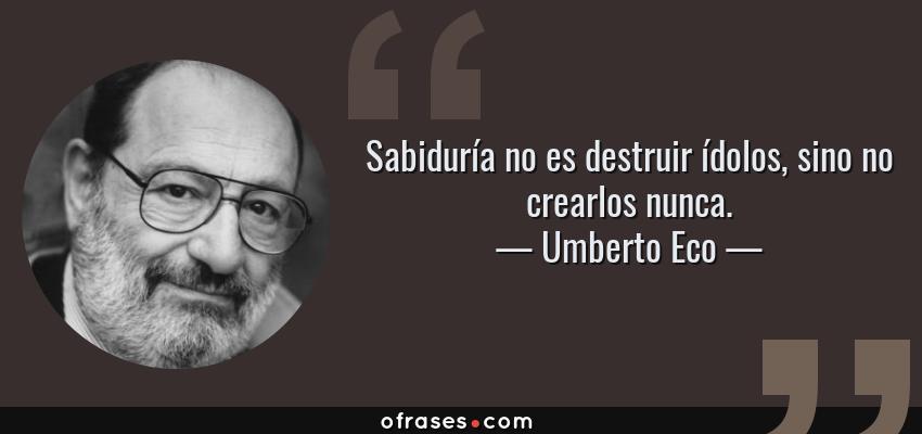Frases de Umberto Eco - Sabiduría no es destruir ídolos, sino no crearlos nunca.