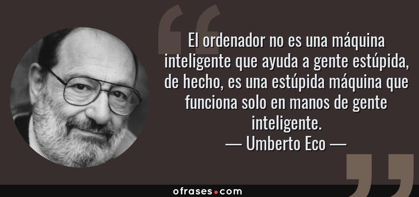Frases de Umberto Eco - El ordenador no es una máquina inteligente que ayuda a gente estúpida, de hecho, es una estúpida máquina que funciona solo en manos de gente inteligente.