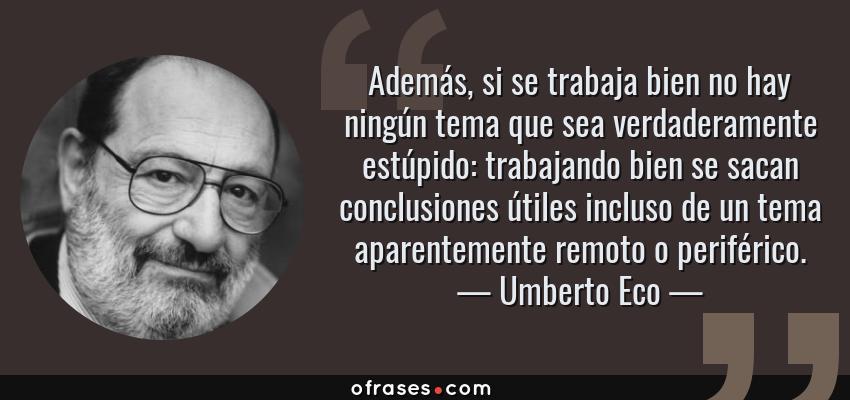 Frases de Umberto Eco - Además, si se trabaja bien no hay ningún tema que sea verdaderamente estúpido: trabajando bien se sacan conclusiones útiles incluso de un tema aparentemente remoto o periférico.