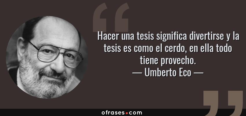 Frases de Umberto Eco - Hacer una tesis significa divertirse y la tesis es como el cerdo, en ella todo tiene provecho.