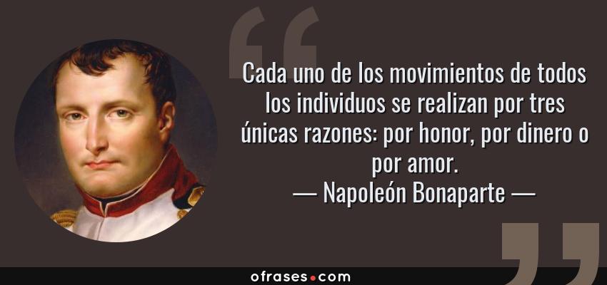 Frases de Napoleón Bonaparte - Cada uno de los movimientos de todos los individuos se realizan por tres únicas razones: por honor, por dinero o por amor.