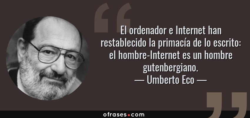 Frases de Umberto Eco - El ordenador e Internet han restablecido la primacía de lo escrito: el hombre-Internet es un hombre gutenbergiano.