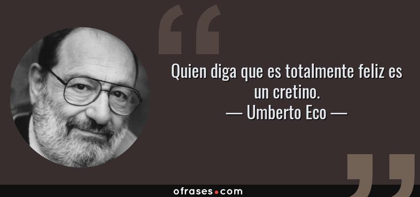 Frases de Umberto Eco - Quien diga que es totalmente feliz es un cretino.