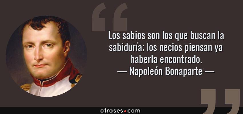 Frases de Napoleón Bonaparte - Los sabios son los que buscan la sabiduría; los necios piensan ya haberla encontrado.