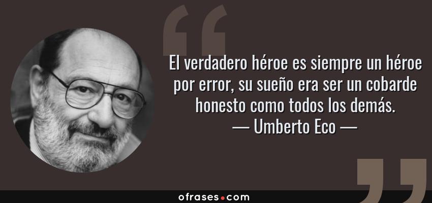 Frases de Umberto Eco - El verdadero héroe es siempre un héroe por error, su sueño era ser un cobarde honesto como todos los demás.
