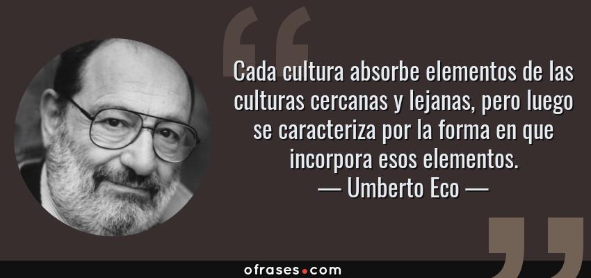 Frases de Umberto Eco - Cada cultura absorbe elementos de las culturas cercanas y lejanas, pero luego se caracteriza por la forma en que incorpora esos elementos.