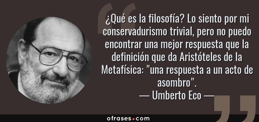 Frases de Umberto Eco - ¿Qué es la filosofía? Lo siento por mi conservadurismo trivial, pero no puedo encontrar una mejor respuesta que la definición que da Aristóteles de la Metafísica: