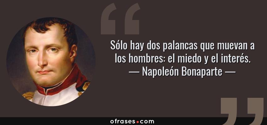 Frases de Napoleón Bonaparte - Sólo hay dos palancas que muevan a los hombres: el miedo y el interés.