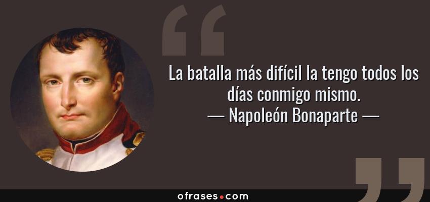 Frases de Napoleón Bonaparte - La batalla más difícil la tengo todos los días conmigo mismo.