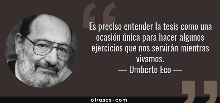 Frases de Umberto Eco - Es preciso entender la tesis como una ocasión única para hacer algunos ejercicios que nos servirán mientras vivamos.