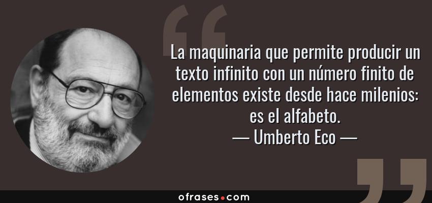 Frases de Umberto Eco - La maquinaria que permite producir un texto infinito con un número finito de elementos existe desde hace milenios: es el alfabeto.