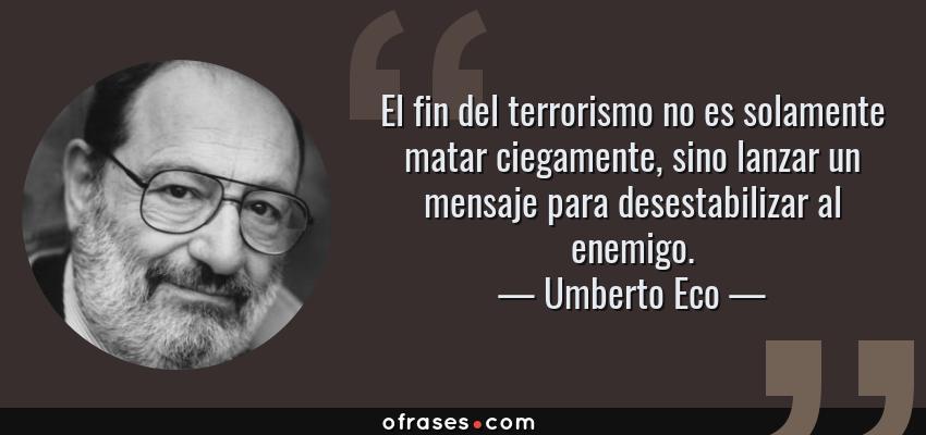 Frases de Umberto Eco - El fin del terrorismo no es solamente matar ciegamente, sino lanzar un mensaje para desestabilizar al enemigo.