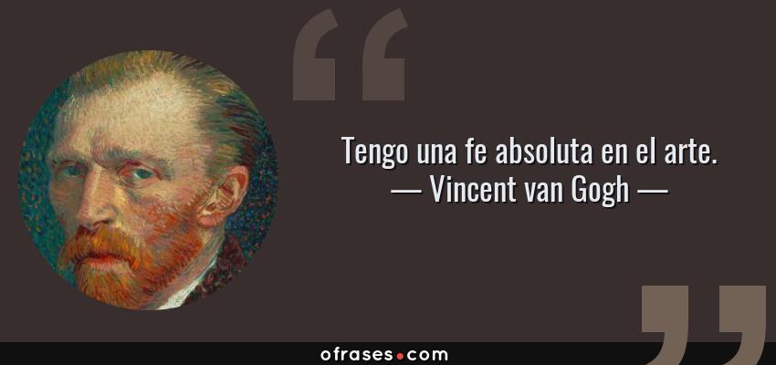 Frases de Vincent van Gogh - Tengo una fe absoluta en el arte.