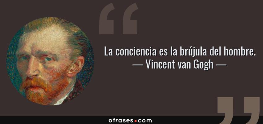 Frases de Vincent van Gogh - La conciencia es la brújula del hombre.