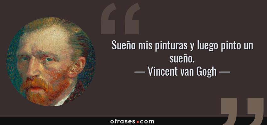 Frases de Vincent van Gogh - Sueño mis pinturas y luego pinto un sueño.