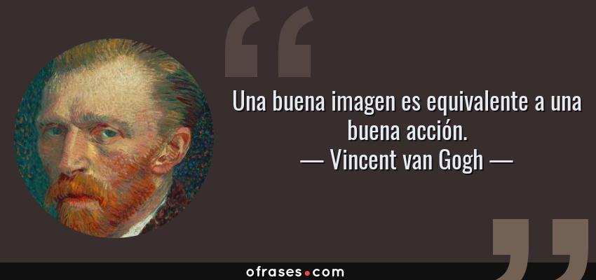 Frases de Vincent van Gogh - Una buena imagen es equivalente a una buena acción.