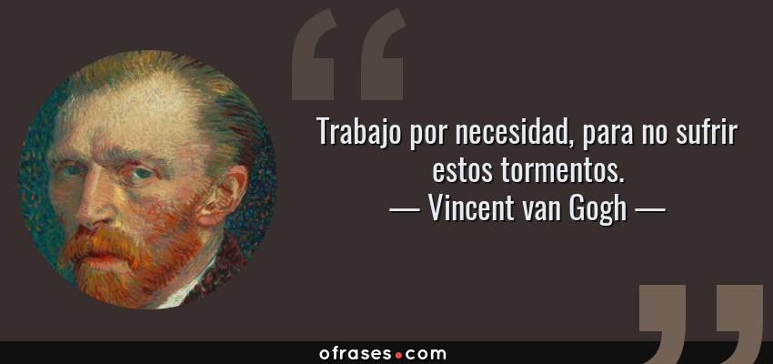 Frases de Vincent van Gogh - Trabajo por necesidad, para no sufrir estos tormentos.