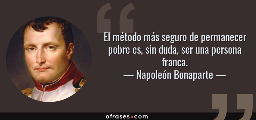 Frases de Napoleón Bonaparte - El método más seguro de permanecer pobre es, sin duda, ser una persona franca.