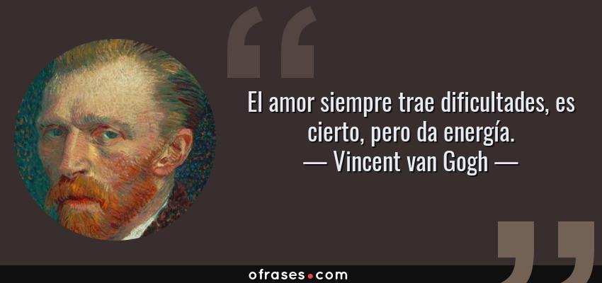 Frases de Vincent van Gogh - El amor siempre trae dificultades, es cierto, pero da energía.