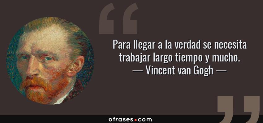 Frases de Vincent van Gogh - Para llegar a la verdad se necesita trabajar largo tiempo y mucho.