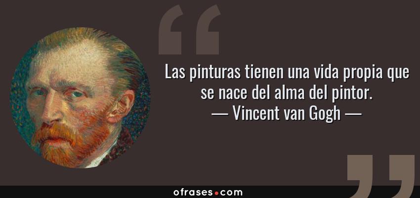 Frases de Vincent van Gogh - Las pinturas tienen una vida propia que se nace del alma del pintor.