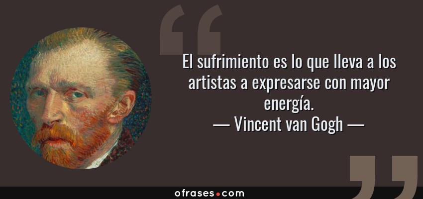 Frases de Vincent van Gogh - El sufrimiento es lo que lleva a los artistas a expresarse con mayor energía.